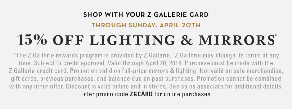 shop with your Z Gallerie card through sunday april 20th and receive 15% off lighting and mirrors. Enter promo code ZGCARD at checkout. Excludes Sale.
