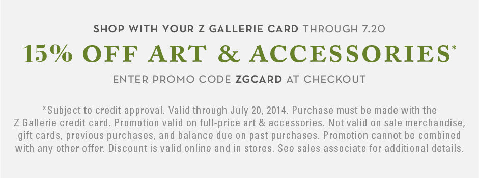 shop with your Z Gallerie card through sunday july 20th and receive 15% off art and accessoreis. Enter promo code ZGCARD at checkout. Excludes Sale. See detail
