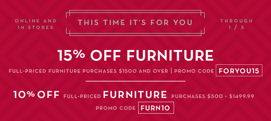 15% off furniture purchases $1500 and over, promo code FORYOU15. 10% off full-price furniture purchases $500 - $1499.99, promo code FURN10