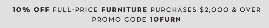 10% off full-price furniture purchases $2000 and over. Promo code 10FURN