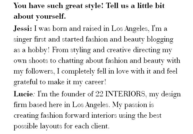 You have such great style! Tell us a little bit about yourself.  Jessi: I was born and raised in Los Angeles, I'm a singer first and started fashion and beauty blogging as a hobby!
