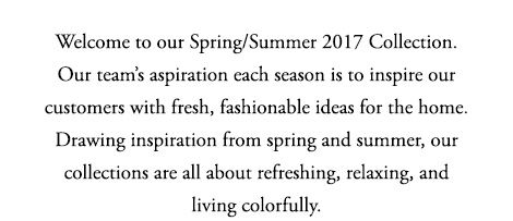 >Welcome to our Spring/Summer 2017 Collection. Our team's aspiration each season is to<br />inspire our customers with fresh, fashionable ideas for the home. Drawing inspiration from<br />spring and summer, our collections are all about refreshing, relaxing, and living colorfully.