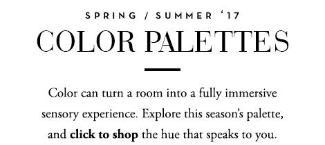 Spring/Sumer '17 Color Palettes - Color can turn a room into a fully immersive sensory experience.<br />Explore this season's palette, and click to shop the hue that speaks to you.