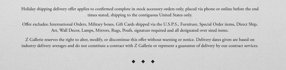 Holiday shipping delivery offer applies to confimed complete in stock accessory orders only, placed via phone or online before the end times stated, shipping to the cintigulous United STates only. Offer excludes; International orders, Military boxes, Gift Cards shipped via the U.S.P.S., Furniture, Special Order items, Direct Ship, Art, Wall DEcor, Lamps, MIrrors, Rugs, Poufs, signature required and all designated over sized items. Z Gallerie reserves the right to alter, modify, or discontinue this offer without warning or notice. Delivery dates given are based on industry delivery aerages and do not constitute a contract with Z Gallerie or represent a guarantee of delivery by our contract services.