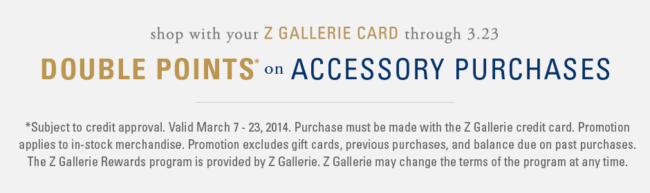 *Subject to credit approval. Valid March 7 - 23, 2014. Purchase must be made with the Z Gallerie credit card. Promotion applies to in-stock merchandise. Promotion excludes gift cards, previous purchases, and balance due on past purchases. The Z Gallerie Rewards program is provided by Z Gallerie. Z Gallerie may change the terms of the program at any time.