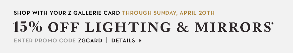 shop with your Z Gallerie card through sunday april 20th and receive 15% off lighting and mirrors. Enter promo code ZGCARD at checkout. Excludes Sale. See details