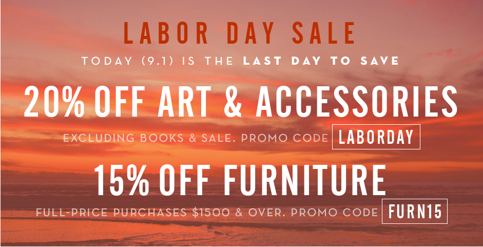 20% off full-price art and accessories, excluding books, promo code LABORDAY. 15% off full-price furniture $1500 and over, promo code FURN15.