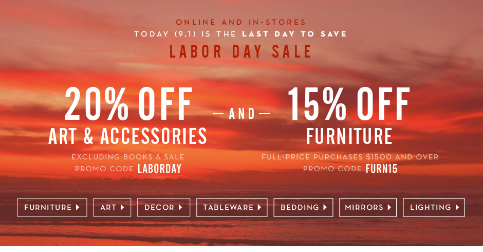 20% off art and accessories, excluding sale and books, promo code LABORDAY. 15% off full-price furniture $1500 and over, promo code FURN15