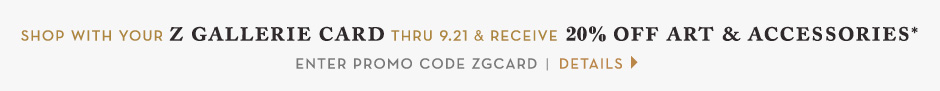 Shop with your Z Gallerie card through 9.21. Receive 20% off Art & Accessories purchases. use promo code ZGCARD