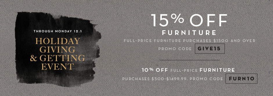 15% off full-price furniture purchases $1500 and over, promo code GIVE15. 10% off full-price furniture $500-$1499.99, promo code FURN10.