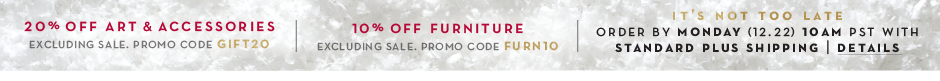 20% off Art & Accessories, Promo code GIFT20. 10% off full-price furniture purchases $750 and over. Promo code FURN10