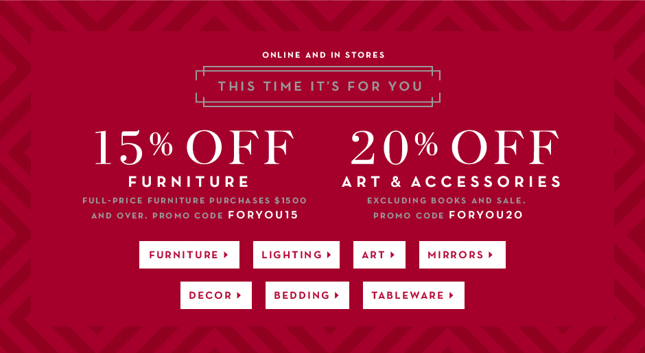 15% off furniture purchases $1500 and over promo code FORYOU15. 20% off art and accessories, prom code FORYOU20