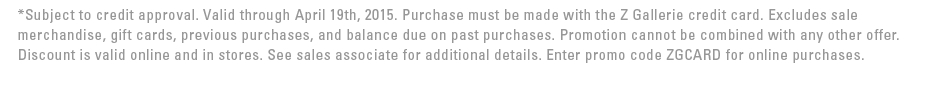 *Subject to credit approval. Valid through April 19th, 2015. Purchase must be made with the Z Gallerie credit card. Excludes sale merchandise, gift cards, previous purchases, and balance due on past purchases. Promotion cannot be combined with any other offer. Discount is valid online and in stores. See sales associate for additional details. Enter promo code ZGCARD for online purchases.
