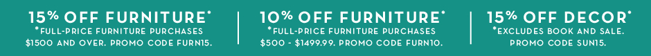 10% off full-price furniture purchases $500 and over. Promo code FURN10. 15% off full-price furniture purchases $1500 and over. Promo code FURN10. 15% off Decor. Promo code SUN15