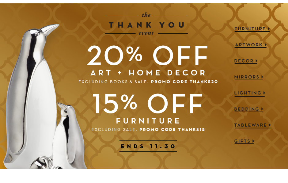 the thank you event, 20% off home decor and art, excluding books and sale, promo code THANKS20. 15% off furniture, excluding sale, promo code THANKS15.