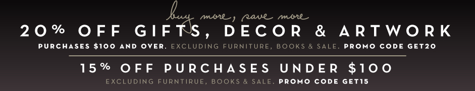 20% off gifts, decor and artwork, purhases $100 and over, excluding furniture, books and sale. promo code GET20. 15 % off purchases under $100 excluding furiture, books and sale, promo code GET15