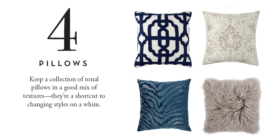 4. Pillows: Keep a collection of tonal pillows in a good mix of textures - they're a shortcut to changing styles on a whim.