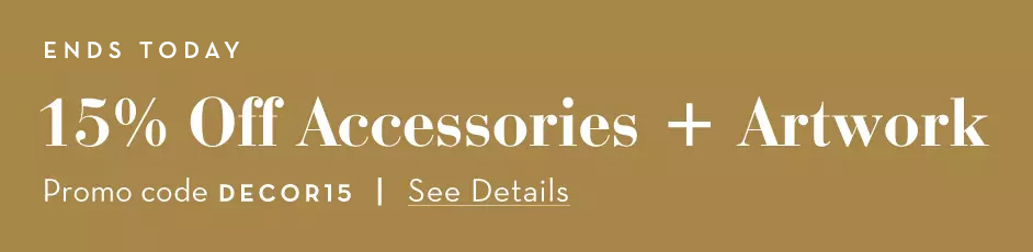 15% Off Accessories and Artwork. See Details. Promo code: DECOR15
