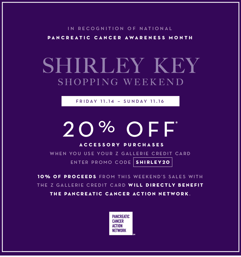 In recognition of national pancreatic cancer awareness month. Friday 11.14 – Sunday 11.16. Shop with your Z Gallerie Card and receive 20% off Accessories* Enter promo code SHIRLEY20 at checkout. 10% of proceeds from weekend sales with the Z Gallerie card will directly benefit the Pancreatic Cancer Action Network.
