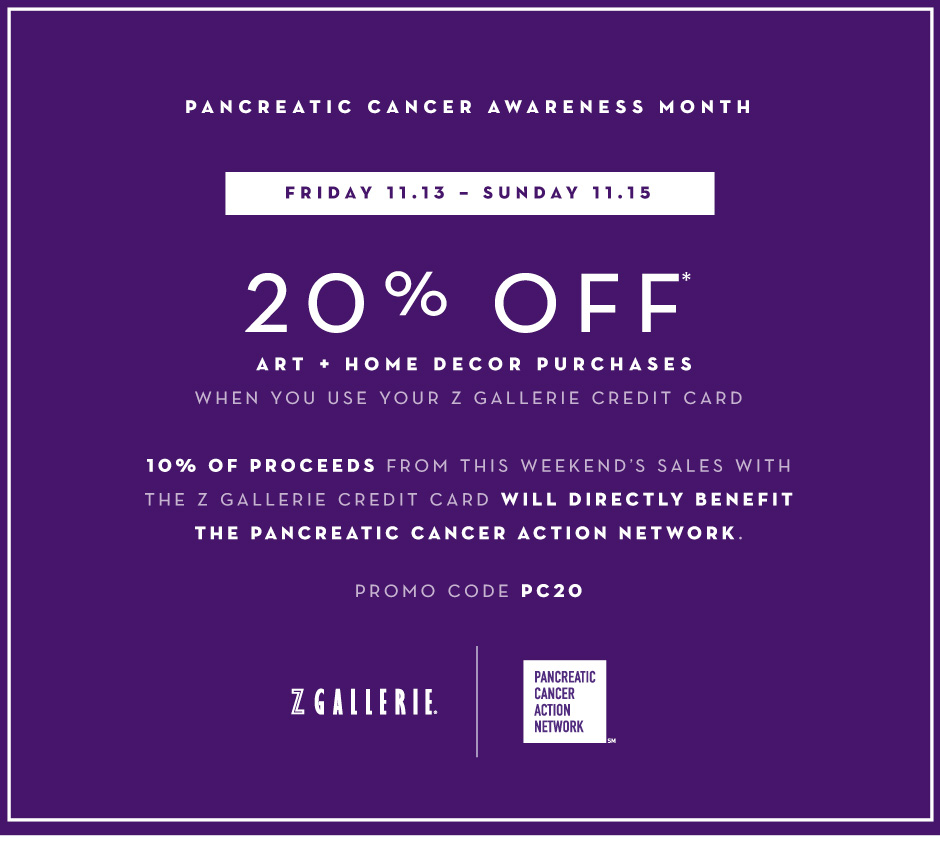 In recognition of national pancreatic cancer awareness month. Friday 11.13 – Sunday 11.15. Shop with your Z Gallerie Card and receive 20% off Accessories* Enter promo code PC20 at checkout. 10% of proceeds from weekend sales with the Z Gallerie card will directly benefit the Pancreatic Cancer Action Network.