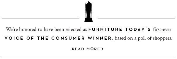 We're honored to have been selected as Furniture Today's first-ever VOICE OF THE CONSUMER WINNER, based on a poll of shoppers. Read more.