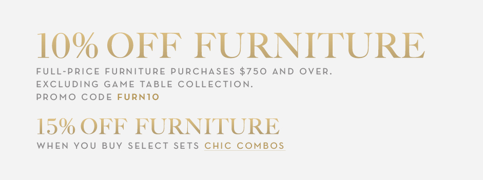 10% off full-price furniture purchases $750 and over, promo code FURN10. Excluding game table collection. 15% off select furniture when you buy the set.