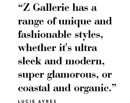 Z Gallerie has a range of unique and fashionable styles, whether it's ultra sleek and modern, super glamorous, or coastal and organic. - lucie ayers