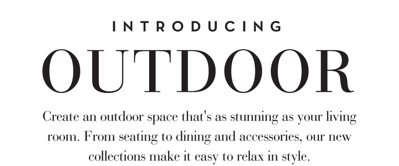 Introducing the Outdoor Collection. Create an outdoor space that's as stunning as your livingroom. From seating to dining and accessories, our alfresco chic makes it easy to relax in style.