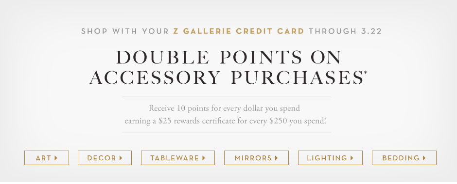 Shop with your Z Gallerie Credi Card through 3.22 and recieve double points on accesory purchases