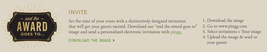 invite: Set the tone of your event with a distinctively designed invitation that will get your guests excited. Download our and the award goes to image and send a personalized electronic invitation with pingg. 1. Download the image 2. Go to www.pingg.com 3. Select invitations > Your image 4. Upload the image & send to your guests