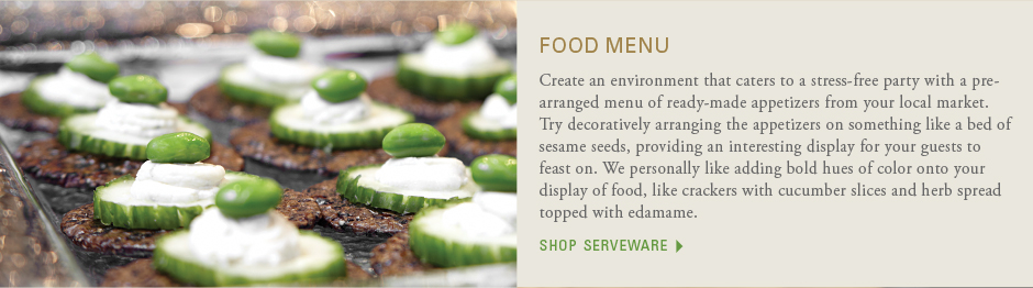 Food menu: Create an environment that caters to a stress-free party with a pre-arranged menu of ready-made appetizers from your local market.Try decoratively arranging the appetizers on something like a bed of sesame seeds, providing an interesting display for your guests to feast on. We personally like adding bold hues of color onto your display of food, like crackers with cucumber slices and herb spread topped with edamame. shop serveware