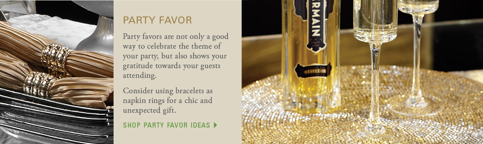 Party favor: Party favors are not only a good way to celebrate the theme of your party, but also shows your gratitude towards your guests attending. Consider using bracelets as napkin rings for a chic and unexpected gift. shop party favor ideas
