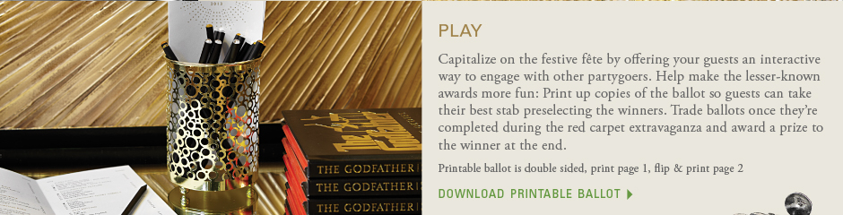 Play: Capitalize on the festive fête by offering your guests an interactive way to engage with other partygoers. Help make the lesser-known awards more fun: Print up copies of the ballot so guests can take their best stab preselecting the winners. Trade ballots once they're completed during the red carpet extravaganza and award a prize to the winner at the end. download the ballot