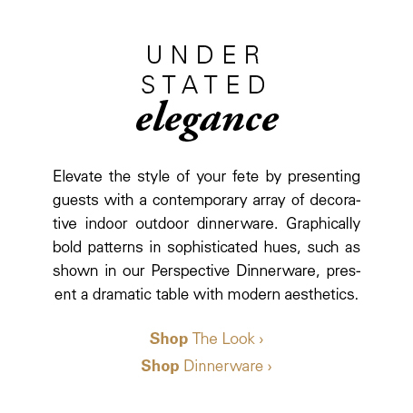 Understated Elegance: Elevate the style of your fete by presenting guests with a contemporary array of decorative indoor outdoor dinnerware. Graphically bold patterns in sophisticated hues, such as shown in our Perspective Dinnerware, present a dramatic table with modern aesthetics.
