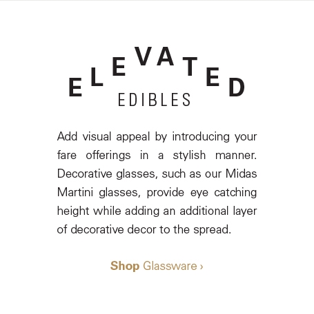 Elevated Edibles: Add visual appeal by introducing your fare offerings in a stylish manner. Decorative glasses, such as our Midas Martini glasses, provide eye catching height while adding an additional layer of decorative decor to the spread. Shop glassware