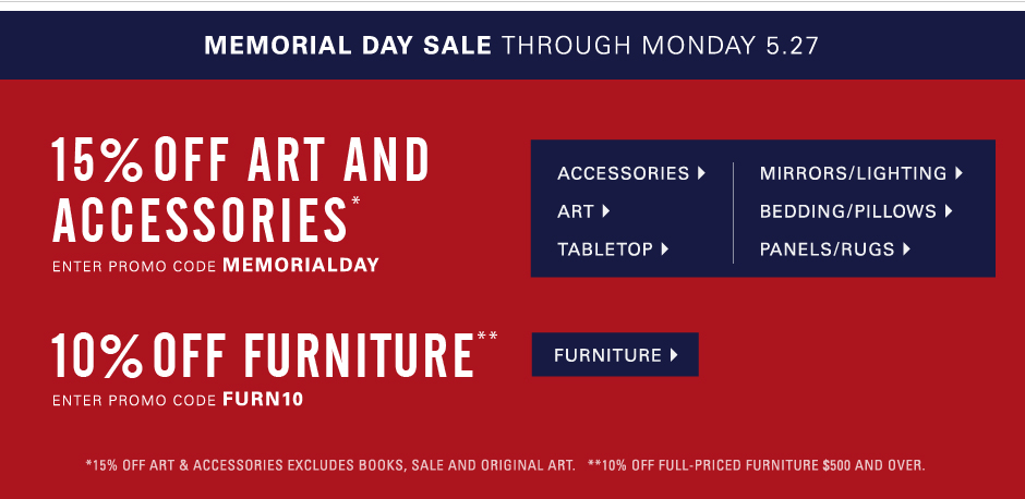 Memorial Day Sale through Monday, May 27  15% off Art and Accessories* Save on art, lighting, mirrors, vases, tabletop, bedding and more. Excluding original art, books and sale. Enter promo code MEMORIALDAY. 10% off full-priced Furniture purchases $500 and over** Enter promo code FURN10