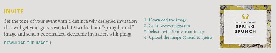 "Set the tone of your event with a distinctively designed invitation that will get your guests excited. Download our ""spring brunch"" image and send a personalized electronic invitation with pingg. 1. Download the image 2. Go to www.pingg.com 3. Select invitations > Your image 4. Upload the image & send to guests. Download the image"