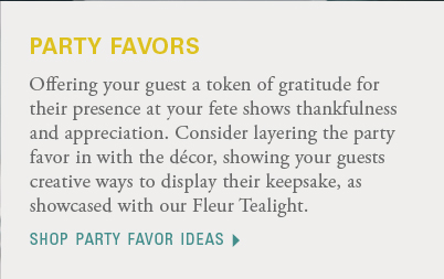 Offering your guest a token of gratitude for their presence at your fete shows thankfulness and appreciation. Consider layering the party favor in with the décor, showing your guests creative ways to display their keepsake, as showcased with our Fleur Tealight. Shop party favor ideas