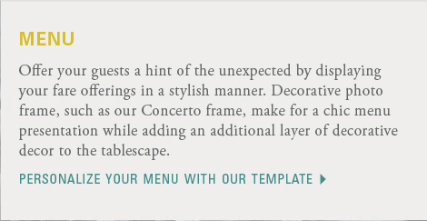 menu  Offer your guests a hint of the unexpected by displaying your fare offerings in a stylish manner. Decorative photo frame, such as our Concerto frame, make for a chic menu presentation while adding an additional layer of decorative decor to the tablescape. Download the menu template