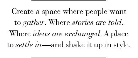 Create a space where people want to gather. Where stories are told. Where ideas are exchanged. Make it inspirational and creative. A place to settle in - and shake it up in style.