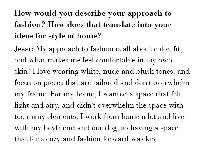How would you describe your approach to fashion? How does that translate into your ideas for style at home? Jessi: My approach to fashion is all about color, fit, and what makes me feel comfortable in my own skin!