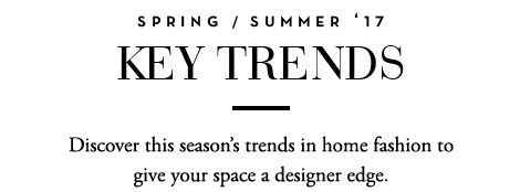 We're always looking at the world around us to inspire our home trends of the season.<br />Discover this season's trends in home fashion to give your space a designer edge.