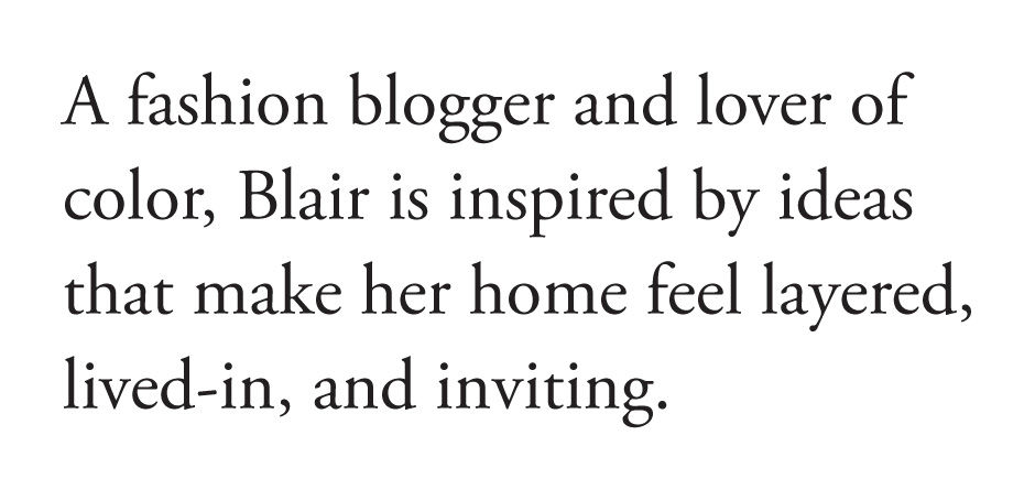 A fashion blogger and lover of color, Blair is inspired by ideas that make her home feel layered, lived-in, and inviting