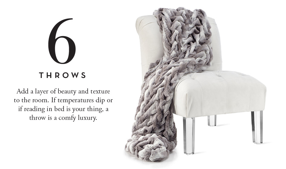 6. Throws: Add a layer of beauty and texture to the room. If temperatures dip or if reading in bed is your thing, a throw is a comfy luxury.
