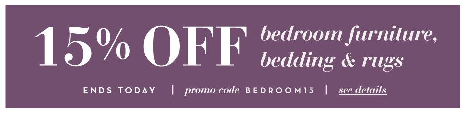 15% Off Bedroom Furniture, Bedding, and Rugs. See Details. Promo code: BEDROOM15