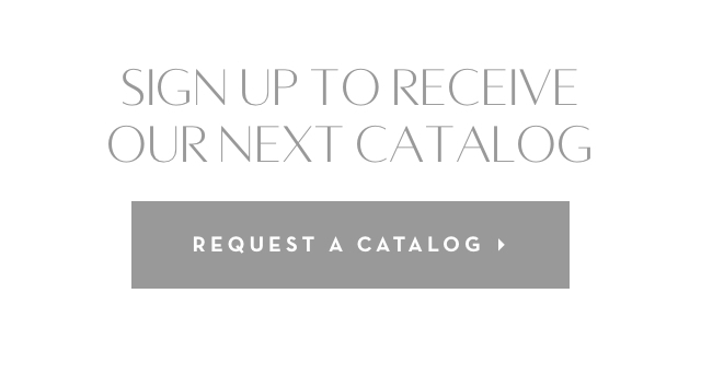 Sign up to receive our next catalog