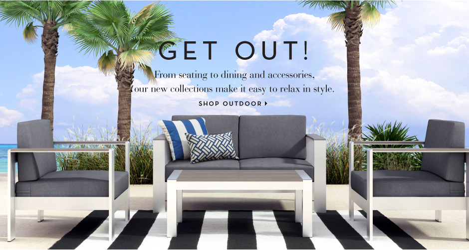 Get Out! From Seating to dining and accessories, our new collections make it easy to relax outside in style. Shop Outdoor >