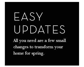 Easy Updates - All you need are a few small changes to transform your home for spring