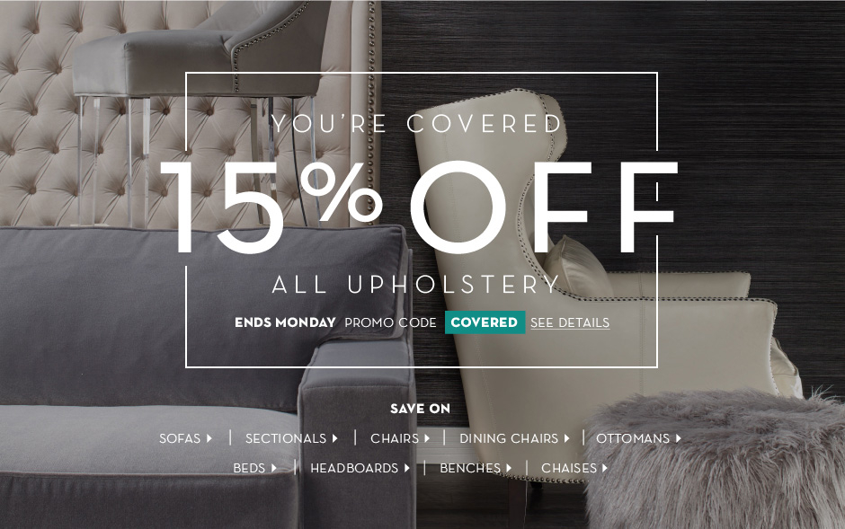 You're Covered. 15% Off All Upholstered Furniture. Use promo code: COVERED