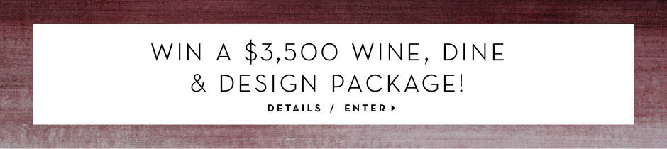 Win a $3500 Wine, Dine and Design Package. Enter here